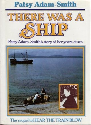 THERE WAS A SHIP: Patsy Adam-Smith's story of her years at sea  - ILLUSTRATED NEW EDITION  -  SIGNED by PATSY ADAM-SMITH  -