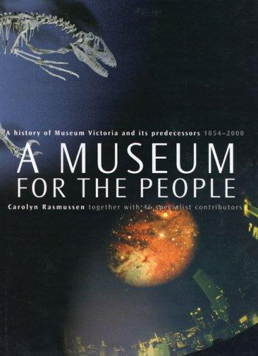 A MUSEUM FOR THE PEOPLE: A History of Museum Victoria and its predecessors 1854 - 2000
